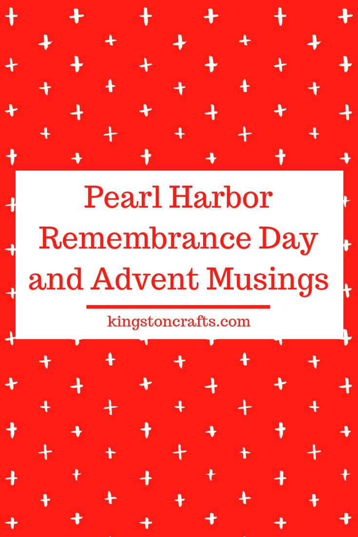 Pearl Harbor Remembrance Day and Advent Musings - Kingston Crafts